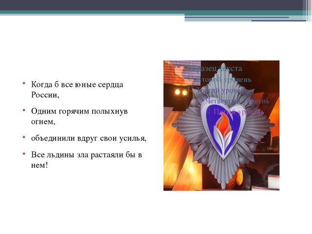 Когда б все юные сердца России, Одним горячим полыхнув огнем, объединили вдр...