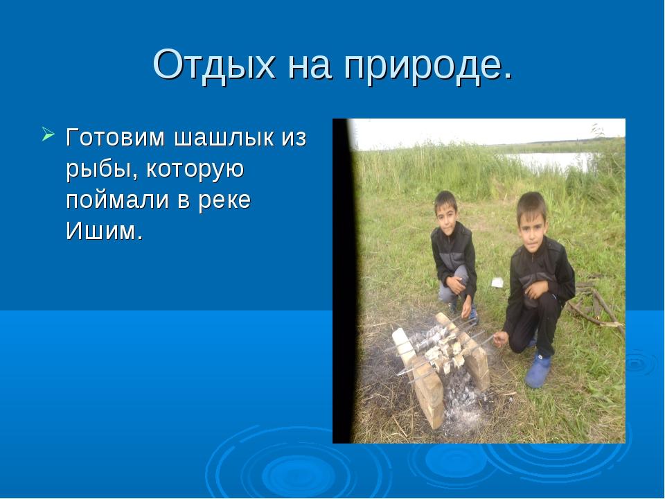 Отдых на природе. Готовим шашлык из рыбы, которую поймали в реке Ишим.
