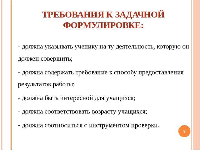 ТРЕБОВАНИЯ К ЗАДАЧНОЙ ФОРМУЛИРОВКЕ: - должна указывать ученику на ту деятель...