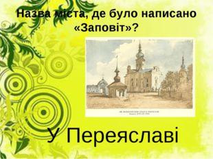 Назва міста, де було написано «Заповіт»? У Переяславі
