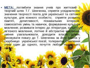 МЕТА: поглибити знання учнів про життєвий і творчий шлях Т.Г. Шевченка, сприя