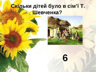 Скільки дітей було в сім'ї Т. Шевченка? 6