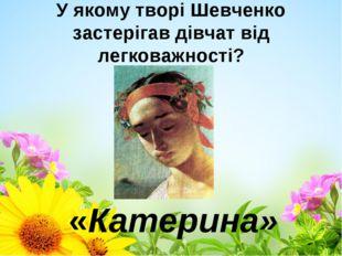 У якому творі Шевченко застерігав дівчат від легковажності? «Катерина»
