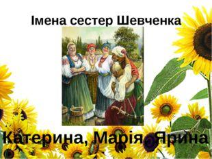 Імена сестер Шевченка Катерина, Марія, Ярина