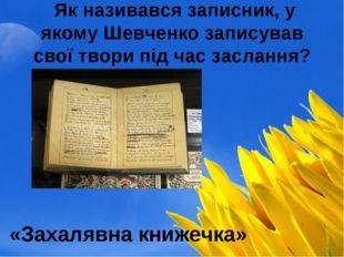 Як називався записник, у якому Шевченко записував свої твори під час засланн