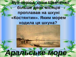 Був період, коли Шевченко більше двох місяців проплавав на шхуні «Костянти