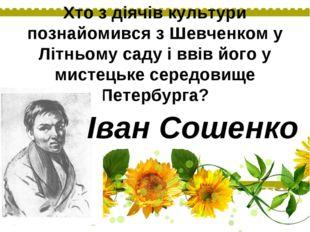 Хто з діячів культури познайомився з Шевченком у Літньому саду і ввів його у