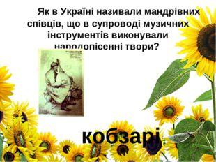 Як в Україні називали мандрівних співців, що в супроводі музичних інструмен