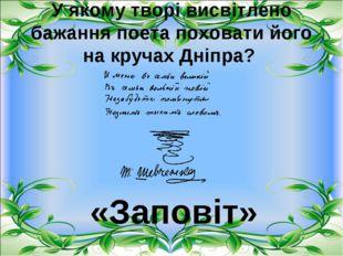 У якому творі висвітлено бажання поета поховати його на кручах Дніпра? «Запов