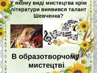 У якому виді мистецтва крім літератури виявився талант Шевченка? В образотвор