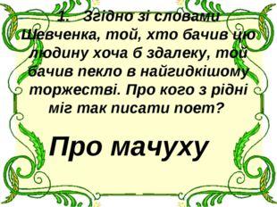 1.Згідно зі словами Шевченка, той, хто бачив цю людину хоча б здалеку, той