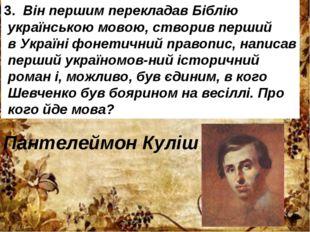 3.Він першим перекладав Біблію українською мовою, створив перший в Україні