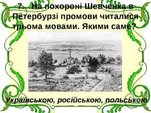 7.На похороні Шевченка в Петербурзі промови читалися трьома мовами. Якими