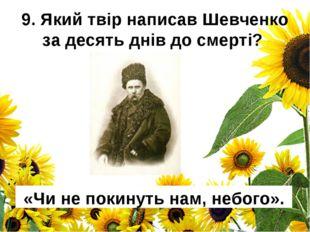 9. Який твір написав Шевченко за десять днів до смерті? «Чи не покинуть нам,