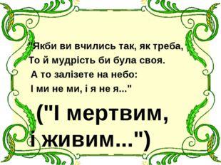 """""""Якби ви вчились так, як треба, То й мудрість би була своя. А то залізете на"""