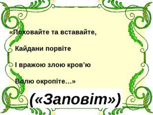 «Поховайте та вставайте, Кайдани порвіте І вражою злою кров'ю Волю окропіте…»