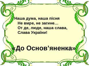 Наша дума, наша пісня Не вмре, не загине… От де, люде, наша слава, Слава Укра