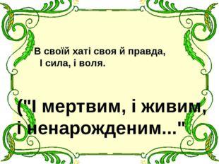 """В своїй хаті своя й правда, І сила, і воля. (""""І мертвим, і живим, і ненарожд"""