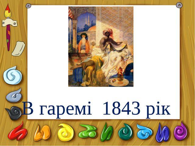 В гаремі 1843 рік