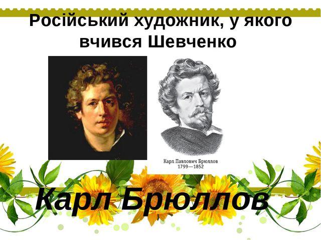 Російський художник, у якого вчився Шевченко Карл Брюллов