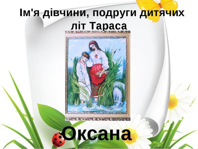 Ім'я дівчини, подруги дитячих літ Тараса Оксана