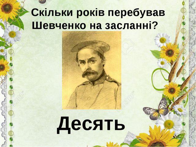Скільки років перебував Шевченко на засланні? Десять