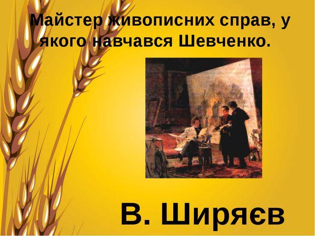 Майстер живописних справ, у якого навчався Шевченко. В. Ширяєв