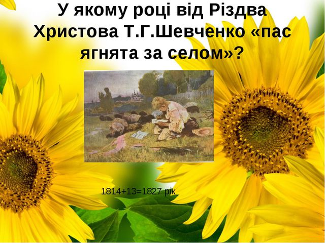 У якому році від Різдва Христова Т.Г.Шевченко «пас ягнята за селом»? 1814+13=...