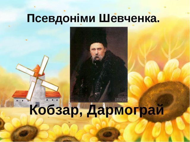Псевдоніми Шевченка. Кобзар, Дармограй