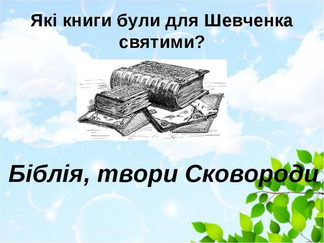 Які книги були для Шевченка святими? Біблія, твори Сковороди