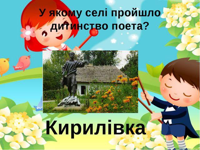 У якому селі пройшло дитинство поета? Кирилівка