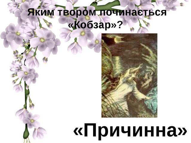 Яким твором починається «Кобзар»? «Причинна»