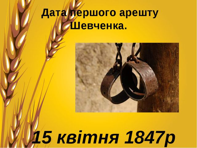 Дата першого арешту Шевченка. 15 квітня 1847р