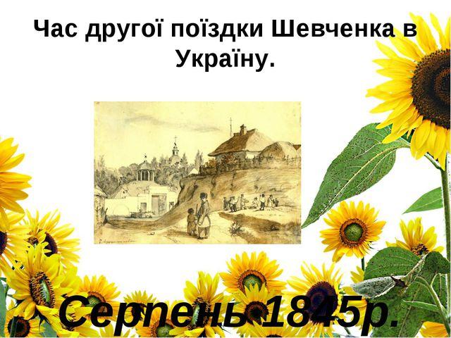 Час другої поїздки Шевченка в Україну. Серпень 1845р.
