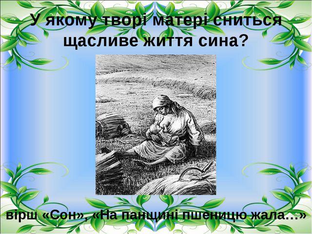 У якому творі матері сниться щасливе життя сина? вірш «Сон», «На панщині пшен...