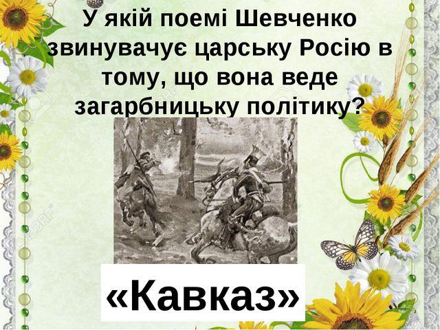 У якій поемі Шевченко звинувачує царську Росію в тому, що вона веде загарбниц...