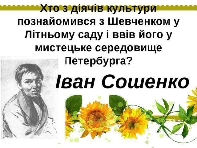 Хто з діячів культури познайомився з Шевченком у Літньому саду і ввів його у...