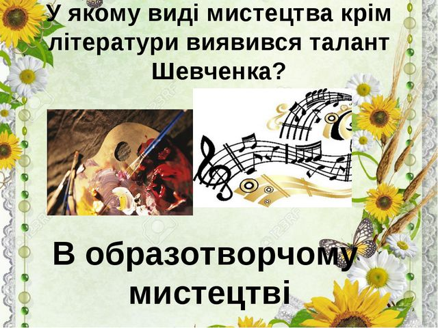 У якому виді мистецтва крім літератури виявився талант Шевченка? В образотвор...