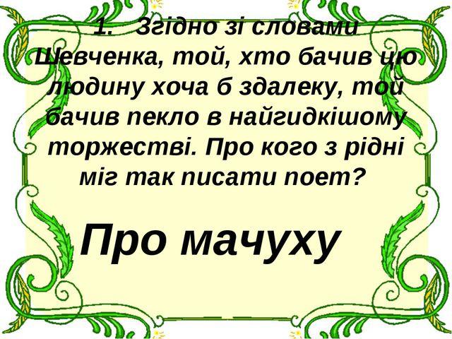 1.Згідно зі словами Шевченка, той, хто бачив цю людину хоча б здалеку, той...