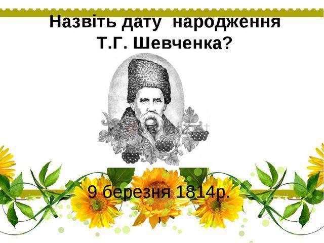 Назвіть дату народження Т.Г. Шевченка? 9 березня 1814р.