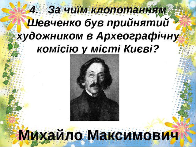 4.За чиїм клопотанням Шевченко був прийнятий художником в Археографічну ко...