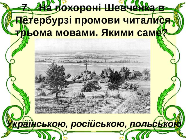 7.На похороні Шевченка в Петербурзі промови читалися трьома мовами. Якими...