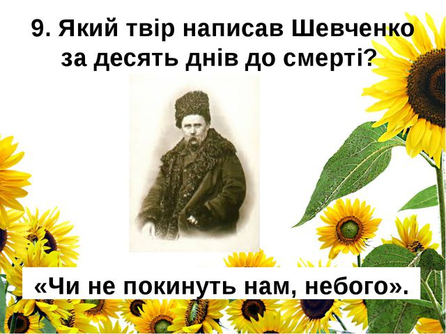 9. Який твір написав Шевченко за десять днів до смерті? «Чи не покинуть нам,...