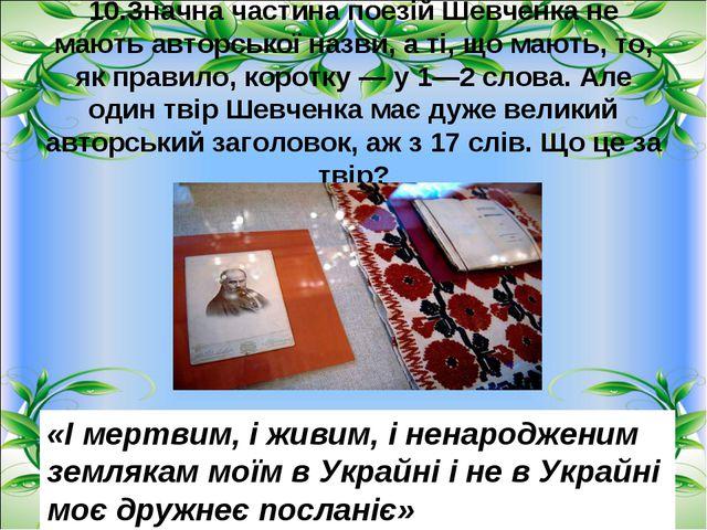 10.Значна частина поезій Шевченка не мають авторської назви, а ті, що мають,...