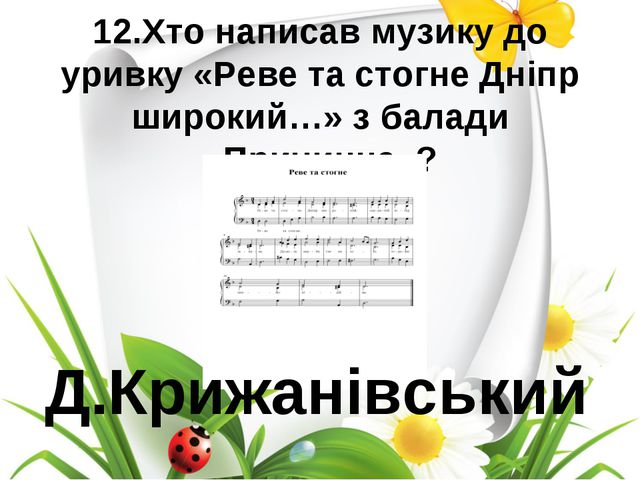 12.Хто написав музику до уривку «Реве та стогне Дніпр широкий…» з балади «При...