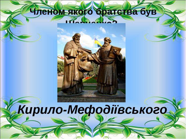 Членом якого братства був Шевченко? Кирило-Мефодіївського