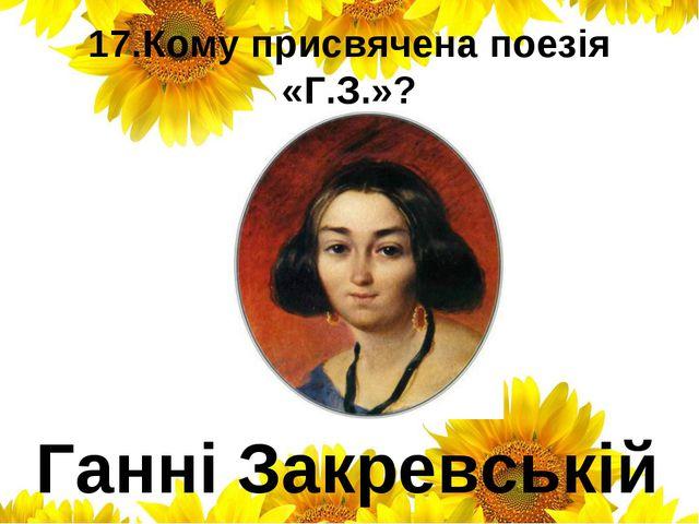 17.Кому присвячена поезія «Г.З.»? Ганні Закревській
