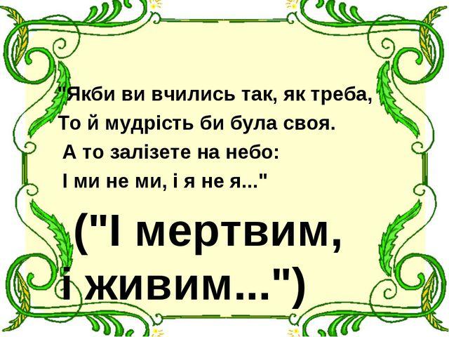 """""""Якби ви вчились так, як треба, То й мудрість би була своя. А то залізете на..."""