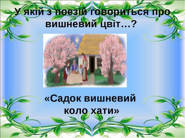 У якій з поезій говориться про вишневий цвіт…? «Садок вишневий коло хати»