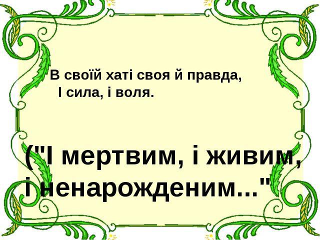 """В своїй хаті своя й правда, І сила, і воля. (""""І мертвим, і живим, і ненарожд..."""